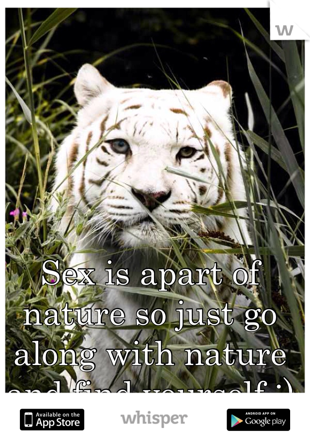 Sex is apart of nature so just go along with nature and find yourself ;)