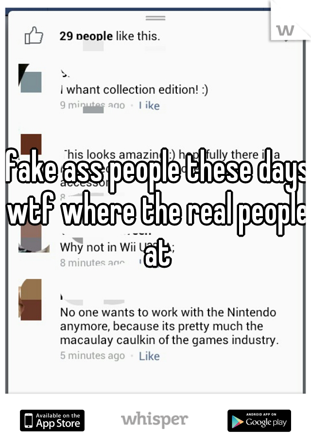 fake ass people these days wtf where the real people at