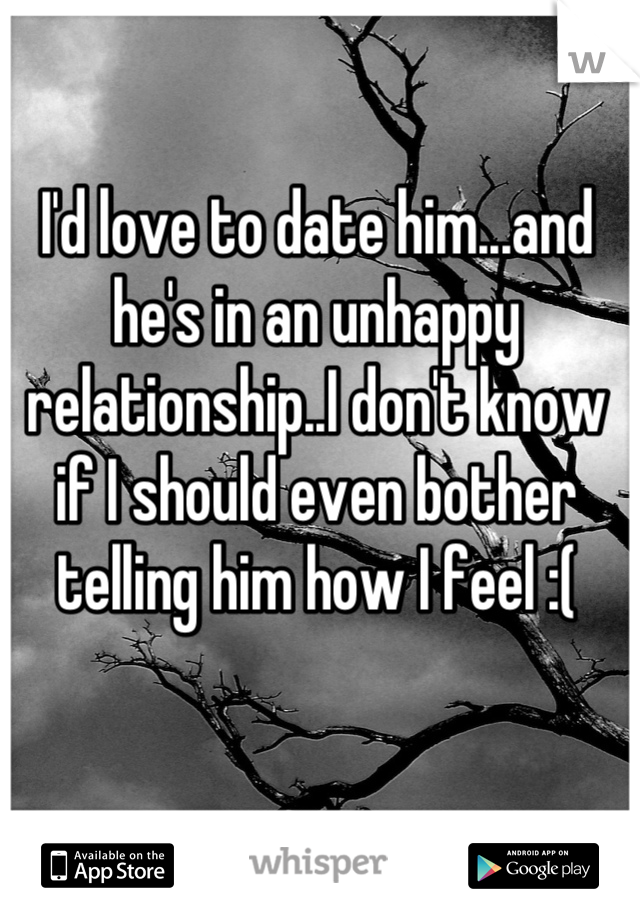 I'd love to date him...and he's in an unhappy relationship..I don't know if I should even bother telling him how I feel :(
