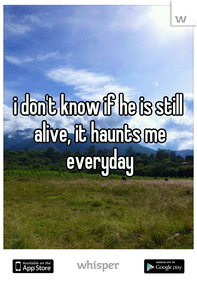 i don't know if he is still alive, it haunts me everyday