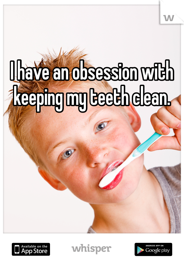 I have an obsession with keeping my teeth clean.