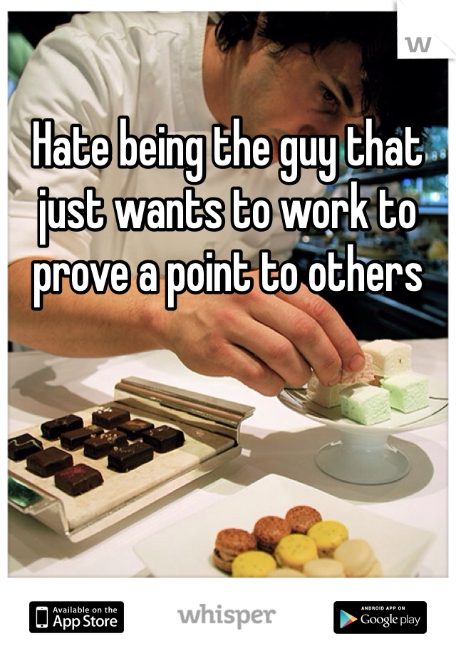 Hate being the guy that just wants to work to prove a point to others
