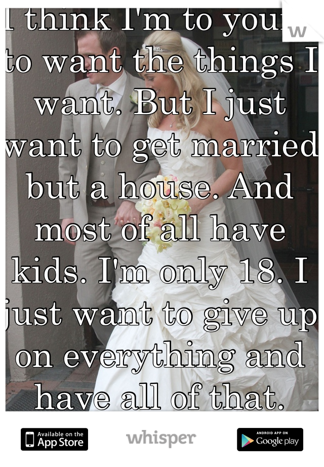 I think I'm to young to want the things I want. But I just want to get married but a house. And most of all have kids. I'm only 18. I just want to give up on everything and have all of that.