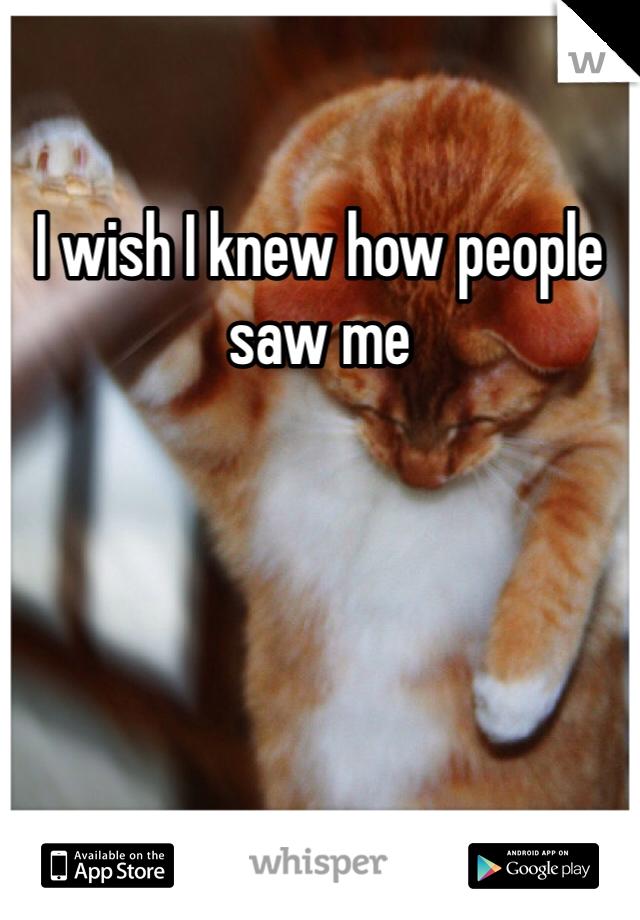 I wish I knew how people saw me