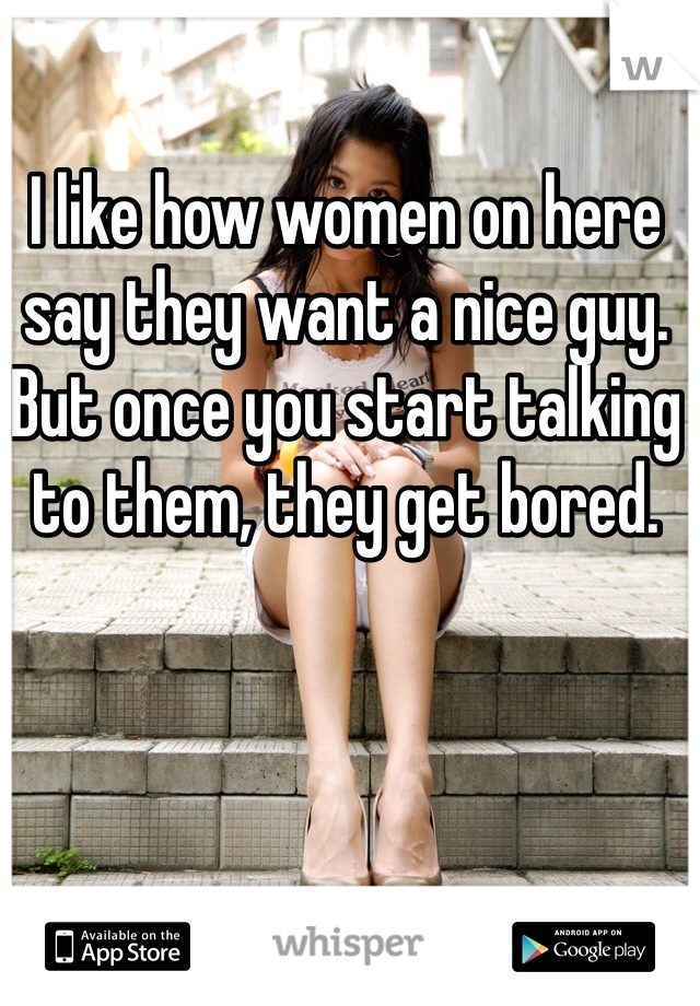 I like how women on here say they want a nice guy. But once you start talking to them, they get bored.