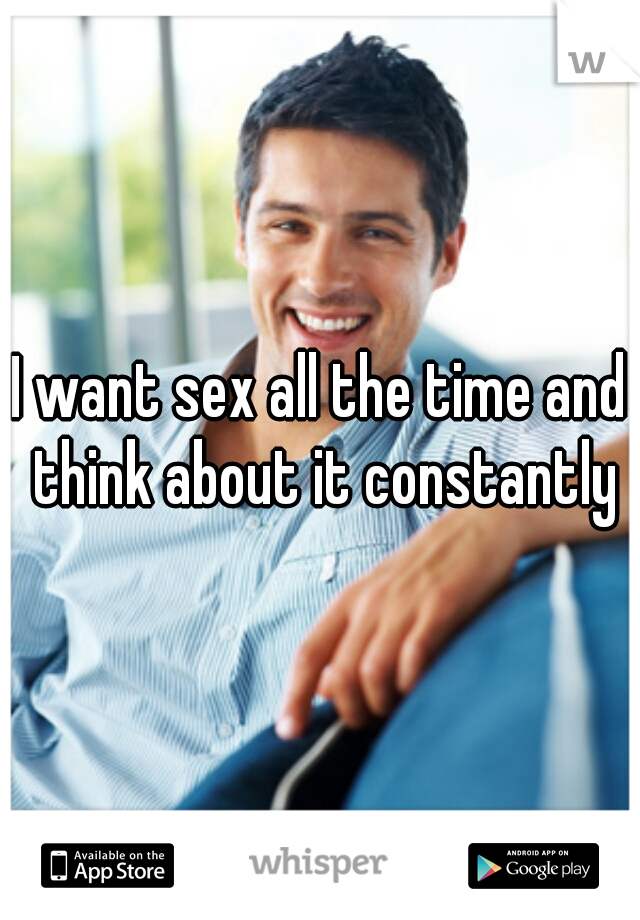 I want sex all the time and think about it constantly