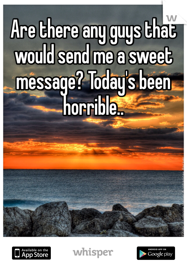 Are there any guys that would send me a sweet message? Today's been horrible..
