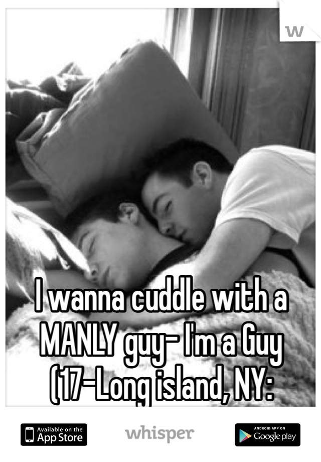 I wanna cuddle with a MANLY guy- I'm a Guy (17-Long island, NY: Nassau Area)