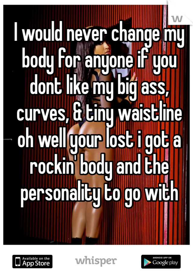 I would never change my body for anyone if you dont like my big ass, curves, & tiny waistline    oh well your lost i got a rockin' body and the personality to go with