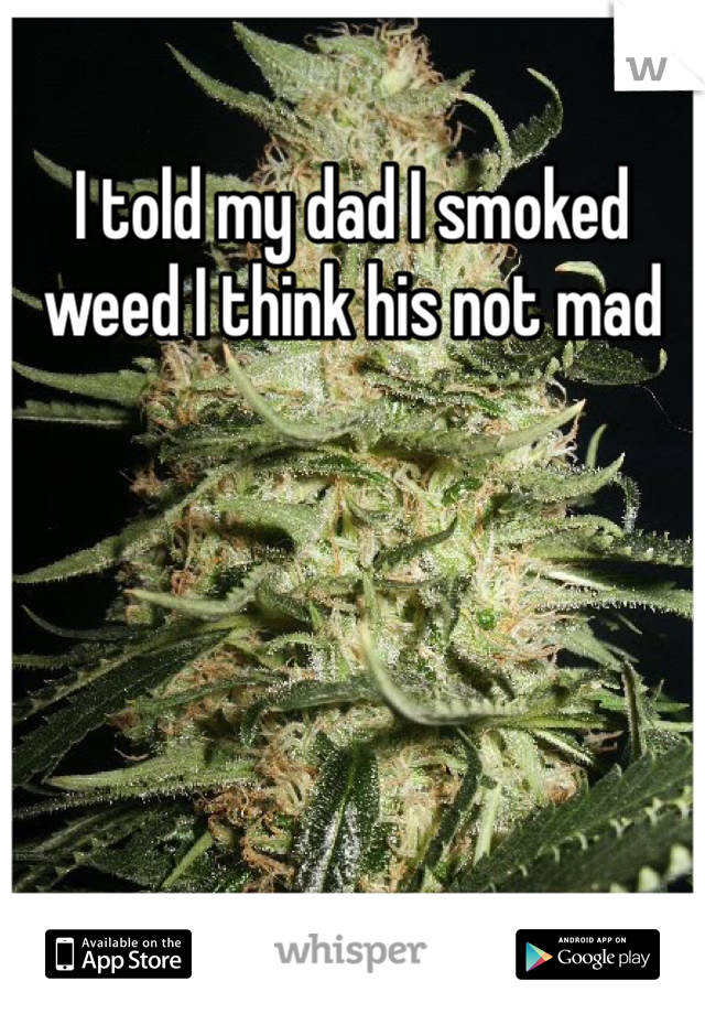 I told my dad I smoked weed I think his not mad