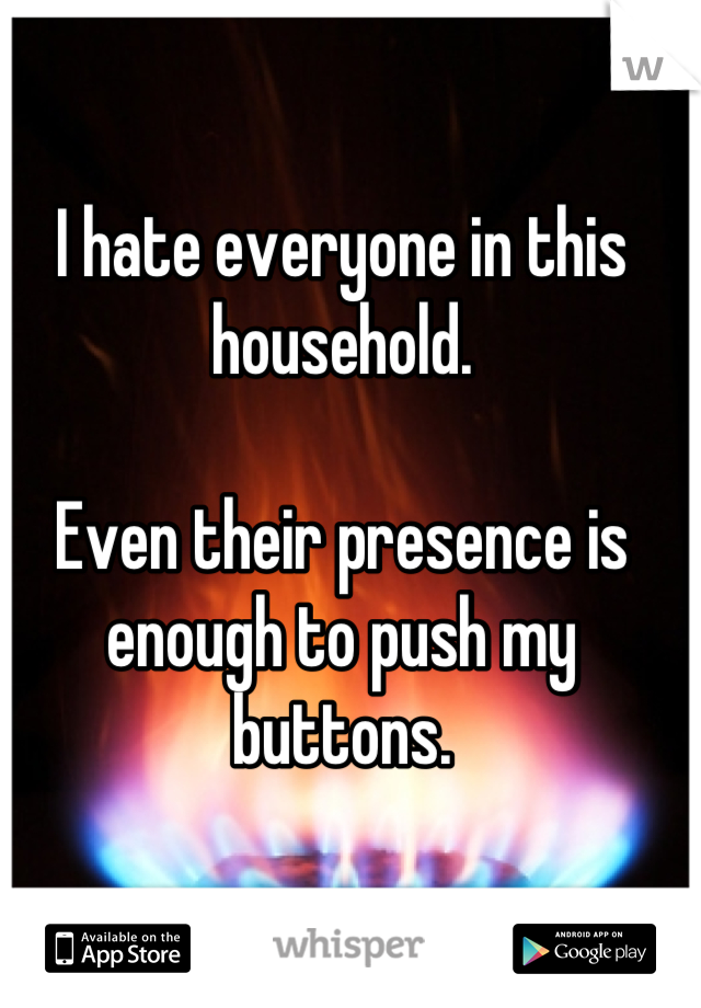 I hate everyone in this household.  Even their presence is enough to push my buttons.