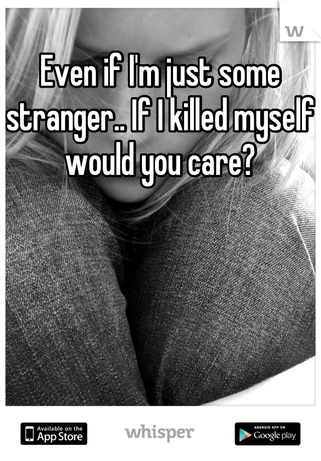 Even if I'm just some stranger.. If I killed myself would you care?
