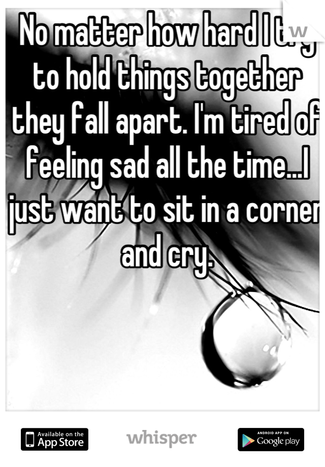 No matter how hard I try to hold things together they fall apart. I'm tired of feeling sad all the time...I just want to sit in a corner and cry.