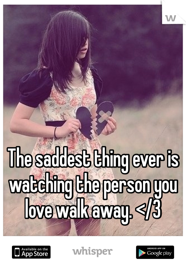 The saddest thing ever is watching the person you love walk away. </3