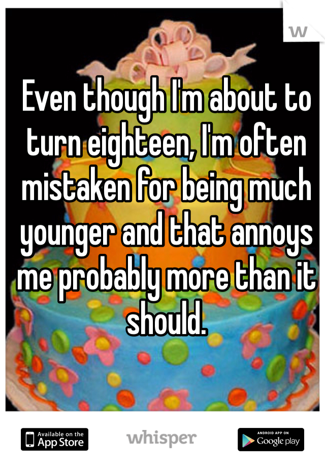 Even though I'm about to turn eighteen, I'm often mistaken for being much younger and that annoys me probably more than it should.