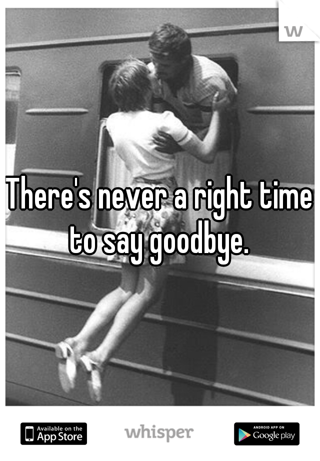 There's never a right time to say goodbye.