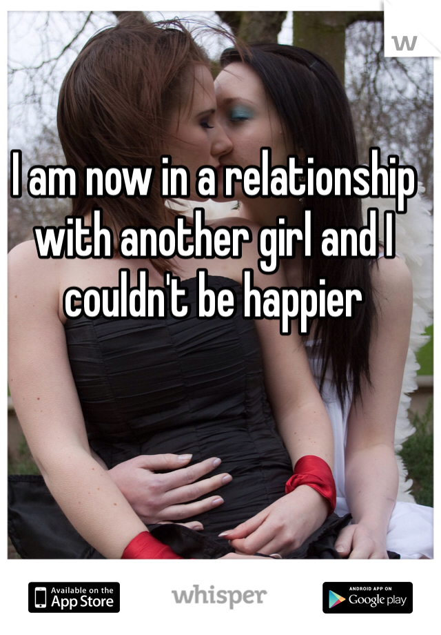 I am now in a relationship with another girl and I couldn't be happier