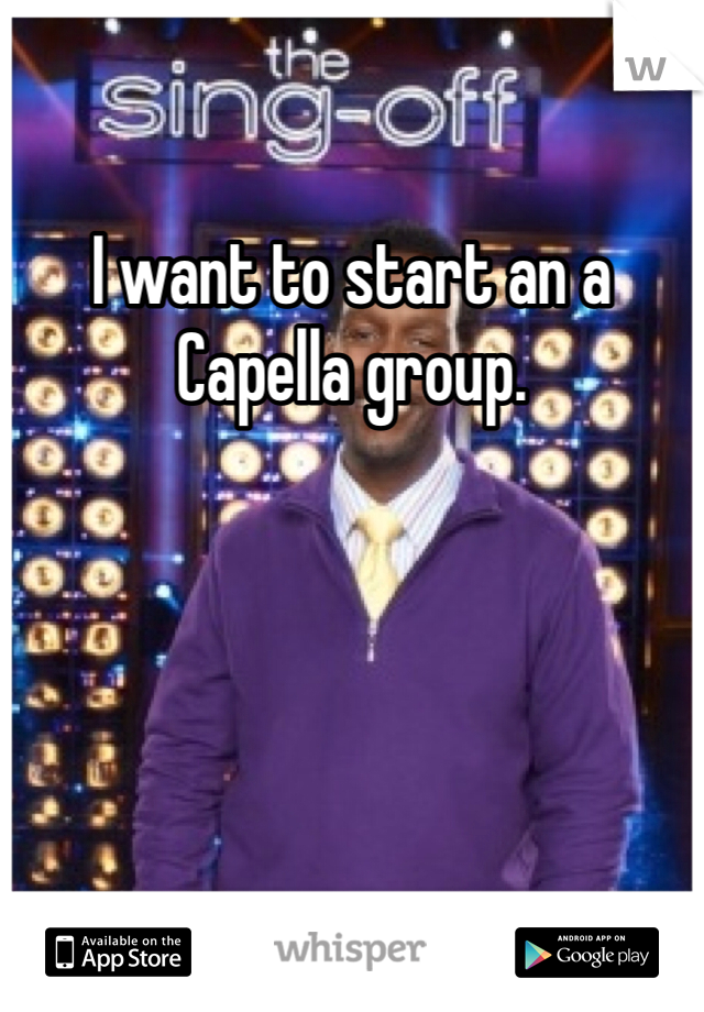 I want to start an a Capella group.