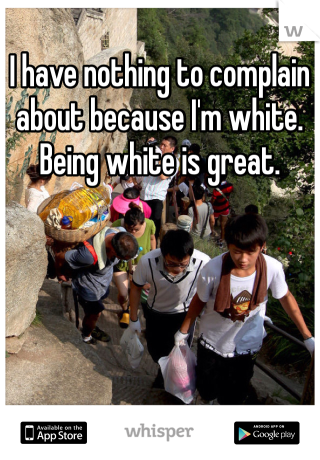I have nothing to complain about because I'm white. Being white is great.