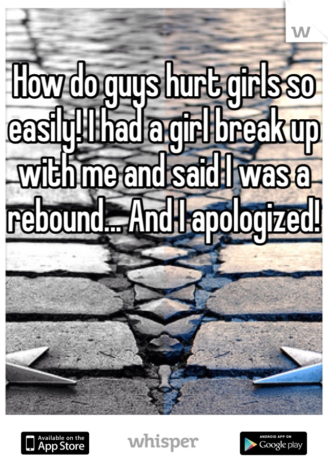 How do guys hurt girls so easily! I had a girl break up with me and said I was a rebound... And I apologized!