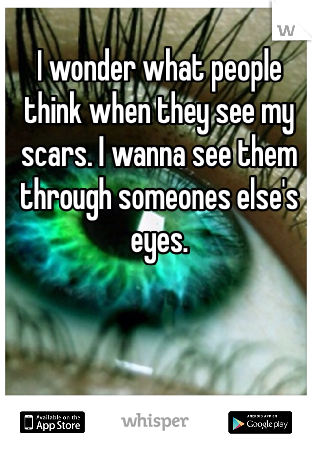 I wonder what people think when they see my scars. I wanna see them through someones else's eyes.