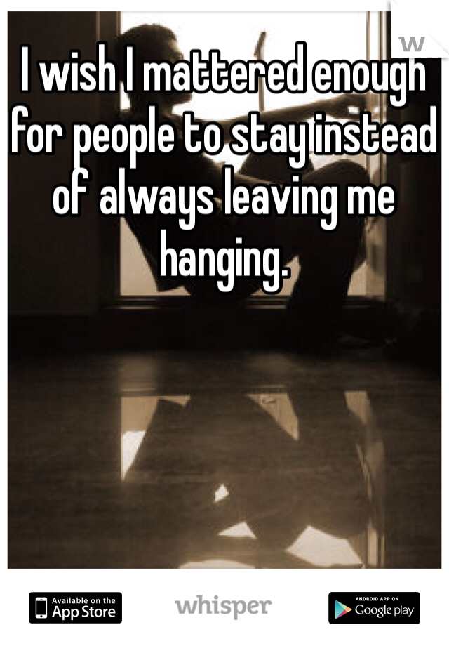 I wish I mattered enough for people to stay instead of always leaving me hanging.