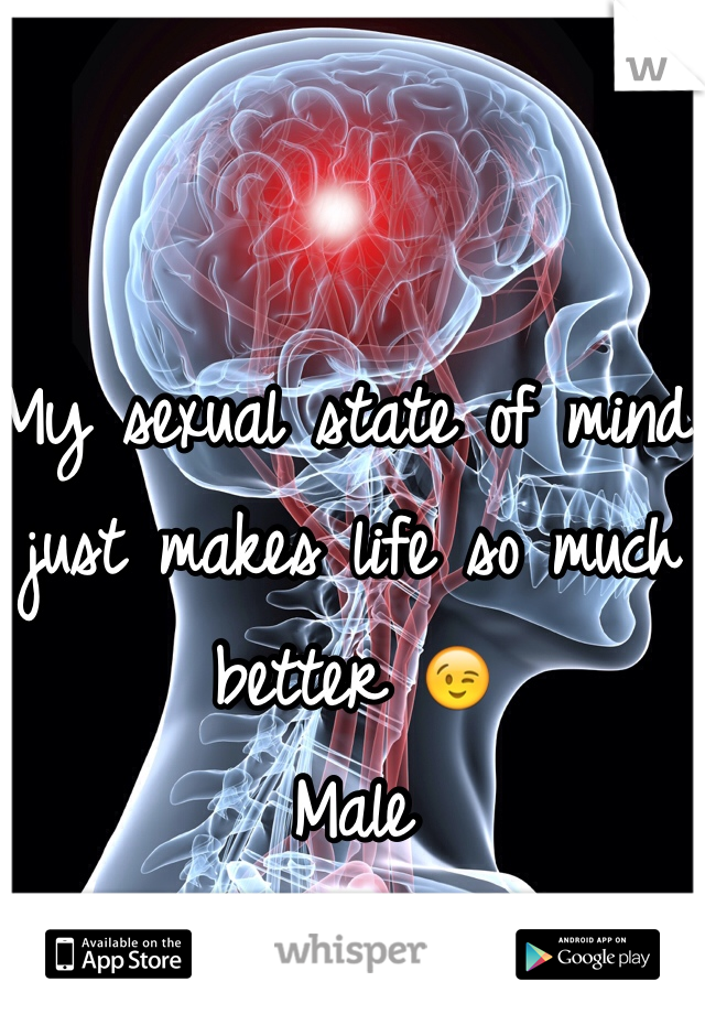 My sexual state of mind just makes life so much better 😉 Male