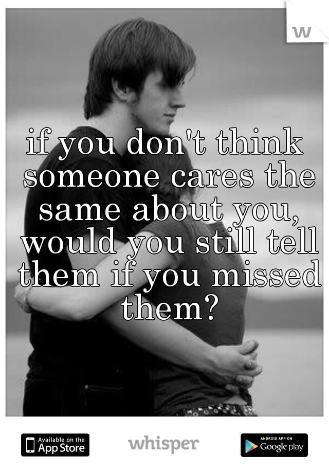 if you don't think someone cares the same about you, would you still tell them if you missed them?