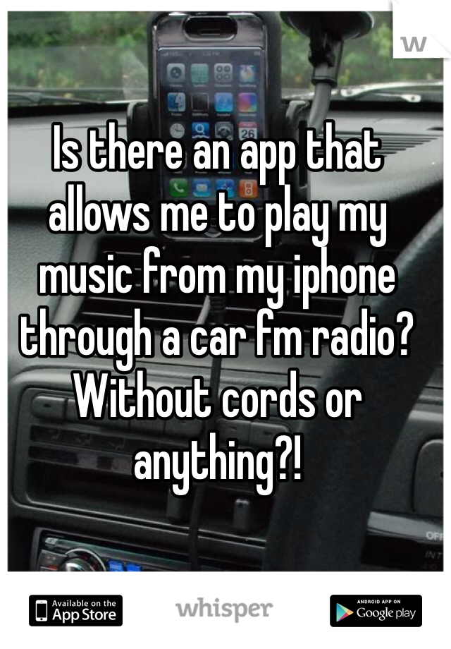 Is there an app that allows me to play my music from my iphone through a car fm radio? Without cords or anything?!