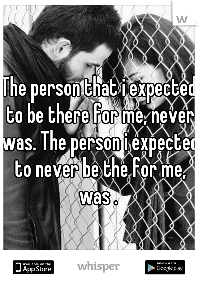 The person that i expected to be there for me, never was. The person i expected to never be the for me, was .