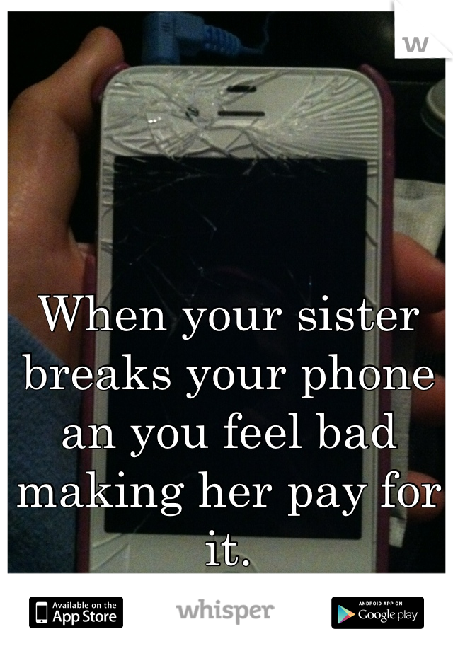 When your sister breaks your phone an you feel bad making her pay for it.