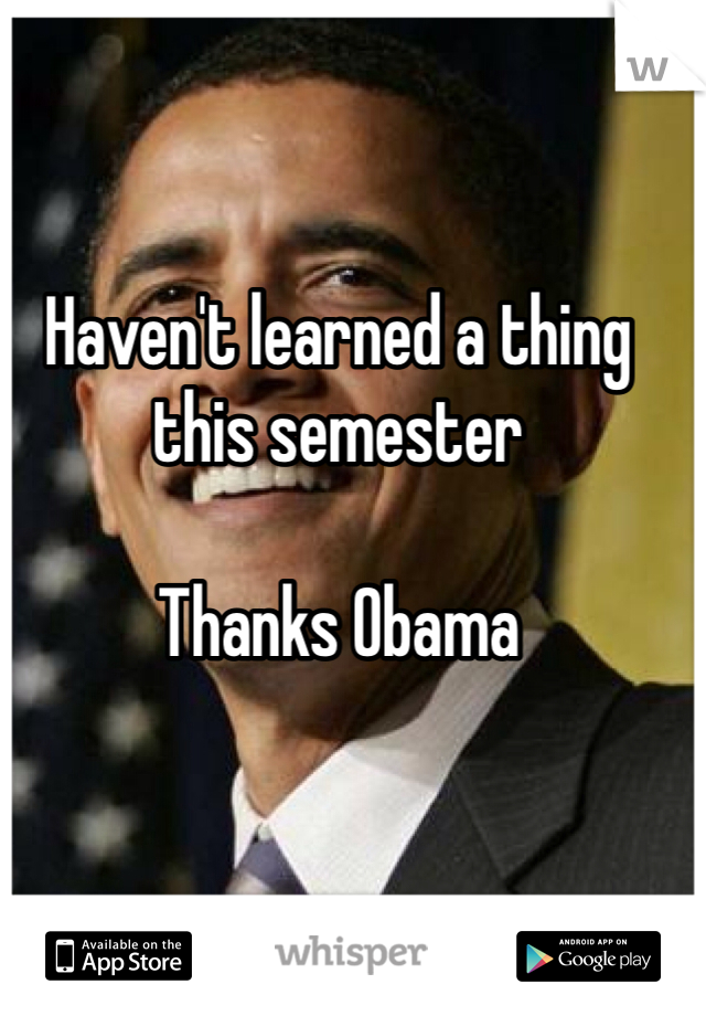 Haven't learned a thing this semester   Thanks Obama