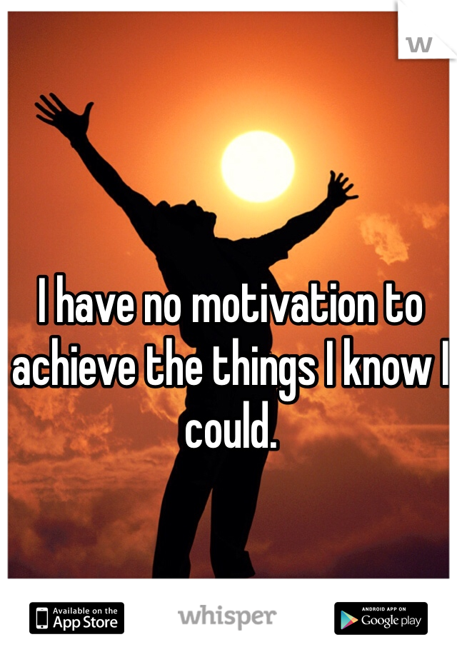 I have no motivation to achieve the things I know I could.