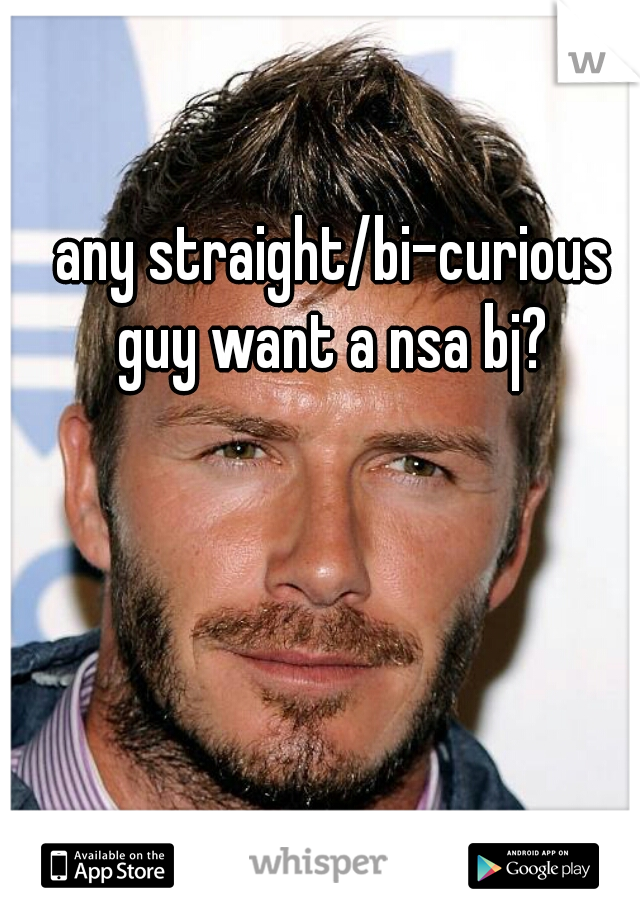 any straight/bi-curious guy want a nsa bj?