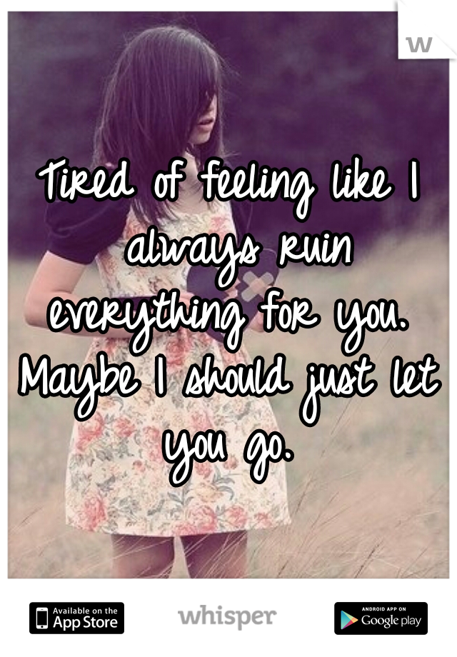 Tired of feeling like I always ruin everything for you.  Maybe I should just let you go.