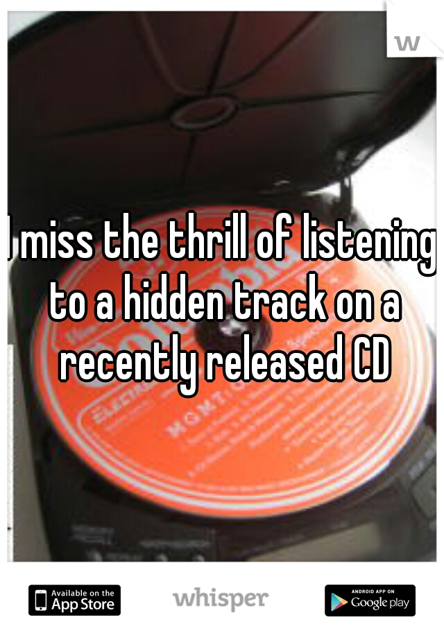 I miss the thrill of listening to a hidden track on a recently released CD
