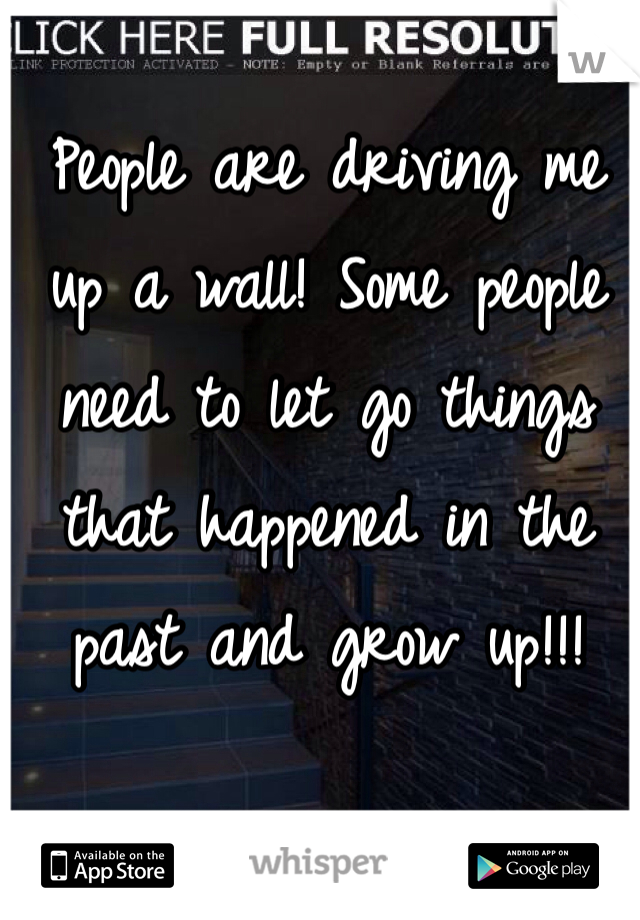 People are driving me up a wall! Some people need to let go things that happened in the past and grow up!!!