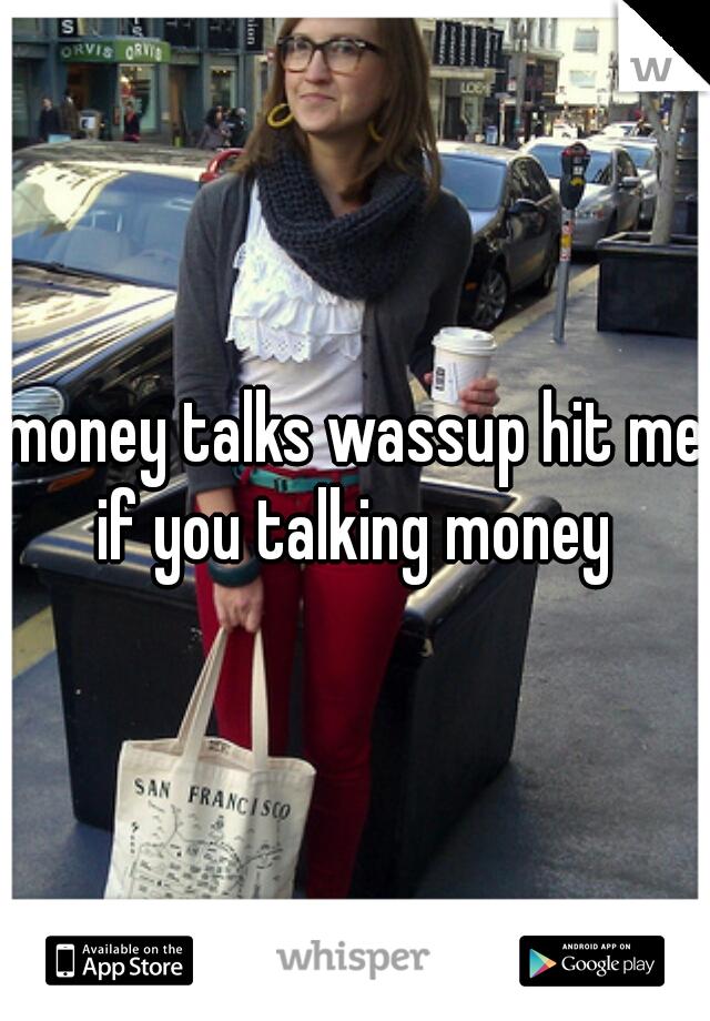 money talks wassup hit me if you talking money