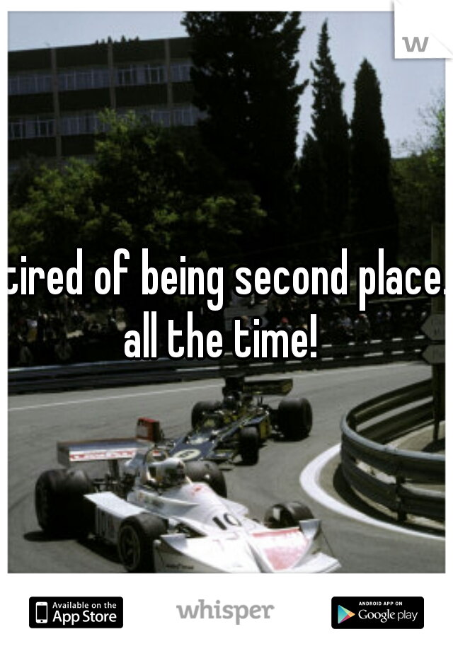tired of being second place. all the time!