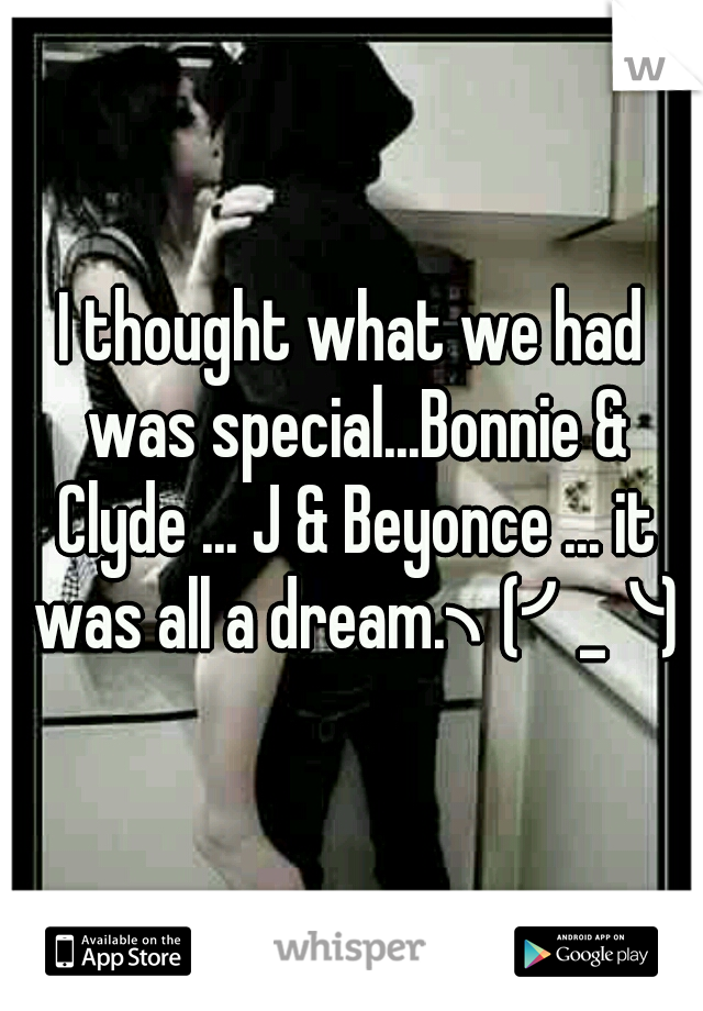 I thought what we had was special...Bonnie & Clyde ... J & Beyonce ... it was all a dream.╮(╯_╰)╭