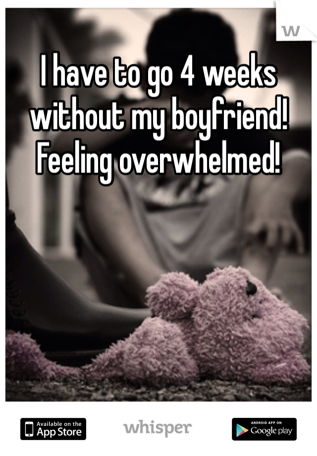 I have to go 4 weeks without my boyfriend! Feeling overwhelmed!