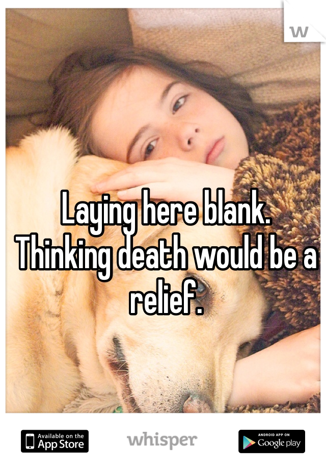 Laying here blank.  Thinking death would be a relief.