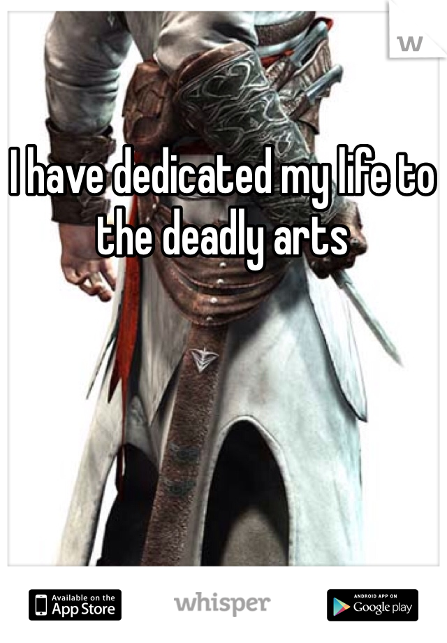 I have dedicated my life to the deadly arts