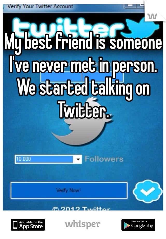 My best friend is someone I've never met in person. We started talking on Twitter.