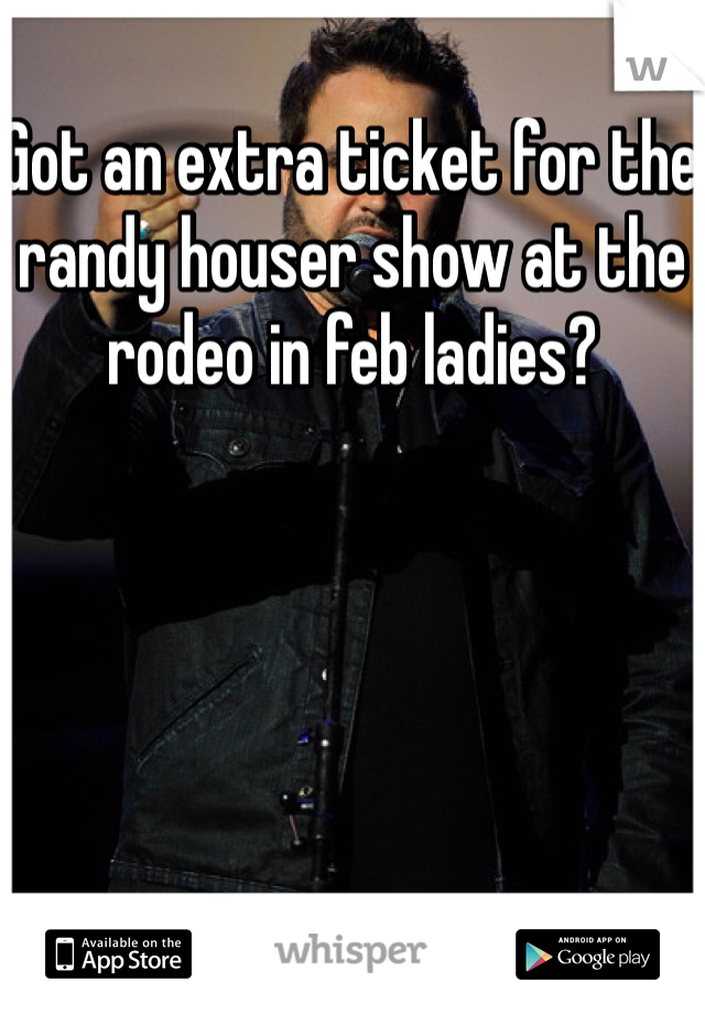 Got an extra ticket for the randy houser show at the rodeo in feb ladies?