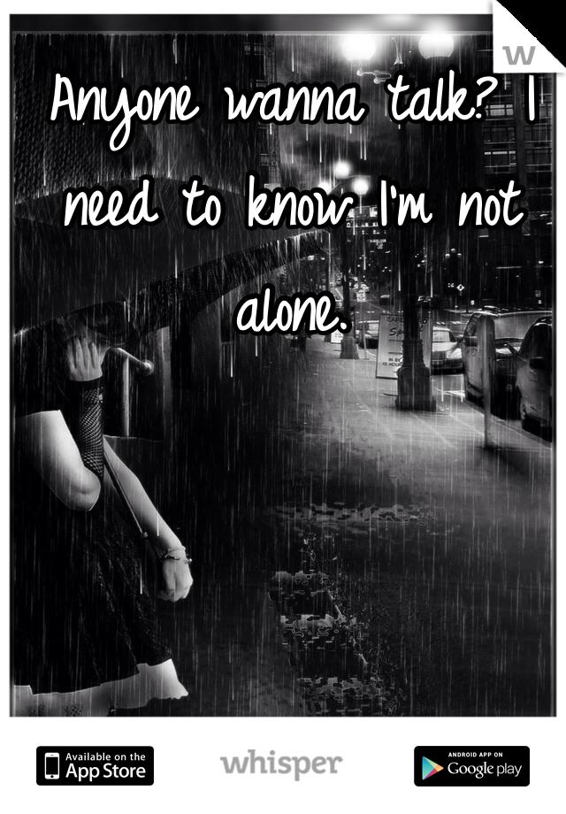 Anyone wanna talk? I need to know I'm not alone.