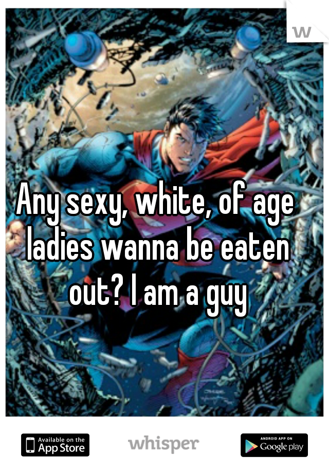 Any sexy, white, of age ladies wanna be eaten out? I am a guy