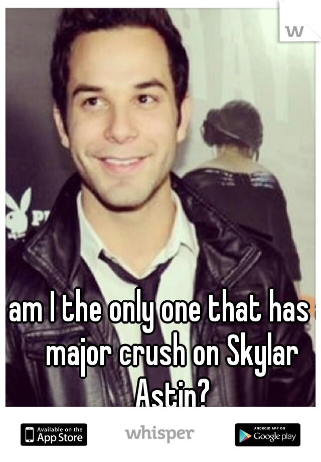 am I the only one that has a major crush on Skylar Astin?