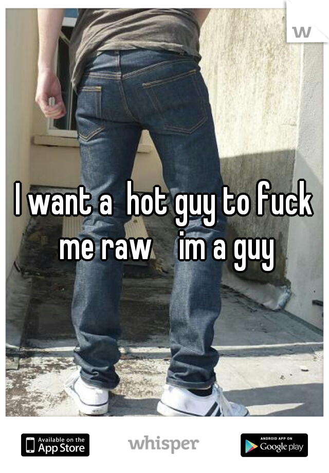 I want a  hot guy to fuck me raw    im a guy