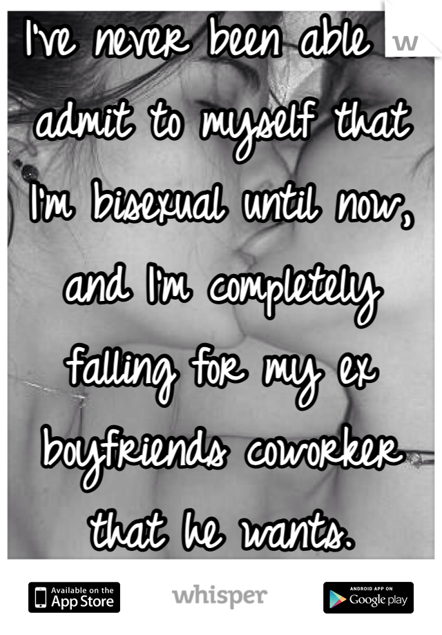 I've never been able to admit to myself that I'm bisexual until now, and I'm completely falling for my ex boyfriends coworker that he wants.